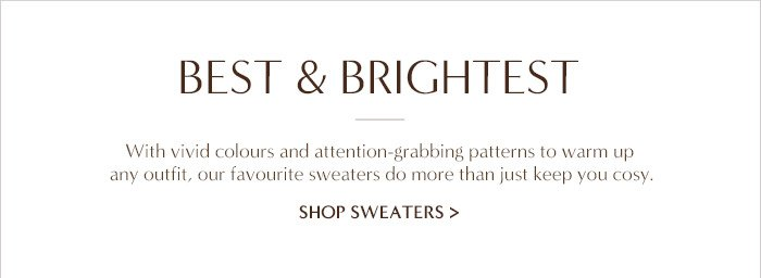 BEST & BRIGHTEST | With vivid colours and attention-grabbing patterns to warm up any outfit, our favourite sweaters do more than just keep you cosy. | SHOP SWEATERS