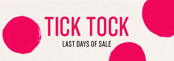 TICK TOCK - LAST DAYS OF SALE