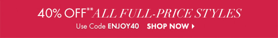 40% OFF** All Full–Price Styles  Use Code ENJOY40  SHOP NOW