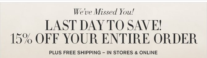 We've Missed You! - LAST DAY TO SAVE! 15% OFF YOUR ENTIRE ORDER - PLUS FREE SHIPPING - IN STORES & ONLINE