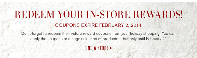 REDEEM YOUR IN-STORE REWARDS! COUPONS EXPIRE FEBRUARY 2, 2014 - Don't forget to redeem the in-store reward coupons from your holiday shopping. You can apply the coupons to a huge selection of products - but only until February 2.* -- FIND A STORE