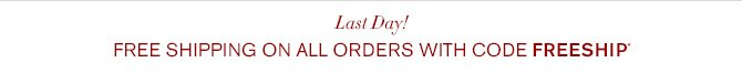 Last Day! FREE SHIPPING on all orders with code FREESHIP*