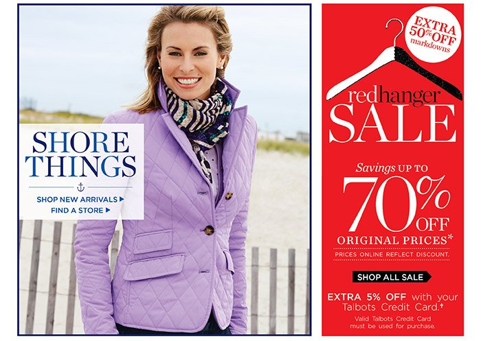 Shore things, shop new arrivals. Find a store. Red Hanger Sale. Extra 50% off markdowns. Savings up to 70% off original prices. Prices online reflect discount. Extra 5% off with your Talbots Credit Card. Valid Talbots Credit Card must be used for purchase. Shop all Sale.