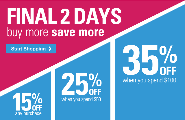 FINAL 2 DAYS buy more save more 15% OFF any purchase, 25% OFF when you spend $50, 35% OFF when you spend $100 Start Shopping ›