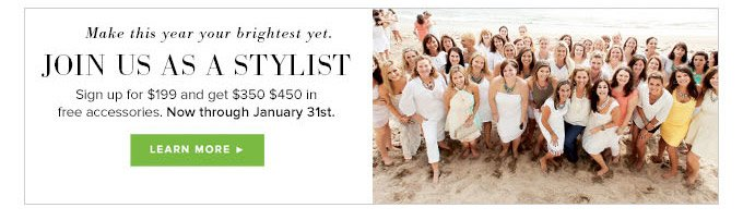 Make this year your brightest yet. Join us as a Stylist. Sign up for $199 and get $450 in free accessories. Now through January 31st. Learn More