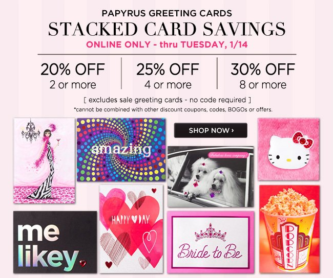 Online Only - Stacked Card Savings Buy 2 or more cards - Save 20% off* Buy 4 or more cards - Save 25% off* Buy 8 or more cards - Save 30% off* Thru Tuesday, 1/14 *Excludes sale greeting cards. No code required. Shop online at www.papyrusonline.com ########### Free Standard Shipping With Orders Over $50* *Free standard shipping to U.S. destinations only