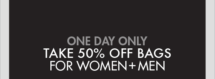 ONE DAY ONLY TAKE 50% OFF BAGS FOR WOMEN + MEN