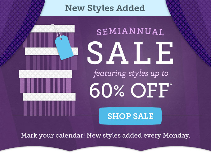 New styles added - Semiannual Sale featuring styles up to 60% off. Mark your calendar! New styles added every Monday.