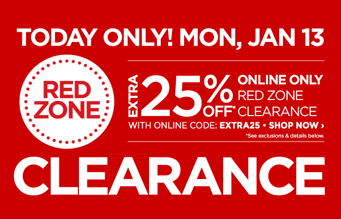 TODAY ONLY! MON, JAN 13  RED ZONE CLEARANCE  EXTRA 25% OFF* ONLINE ONLY RED ZONE CLEARANCE  WITH ONLINE CODE: EXTRA25 • SHOP NOW ›  *See exclusions & details below.