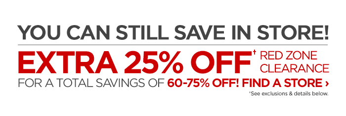 YOU CAN STILL SAVE IN STORE!  EXTRA 25% OFF† RED ZONE CLEARANCE  FOR A TOTAL SAVINGS OF 60-75% OFF! FIND A STORE ›  †See exclusions & details below.
