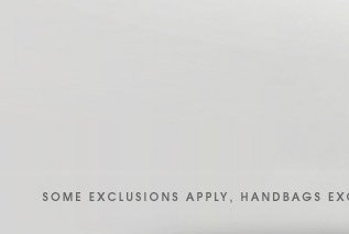 SOME EXCLUSIONS APPLY, HANDBAGS EXCLUDED.