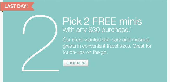 Pick 2 minis with any $30 purchase.* SHOP NOW »