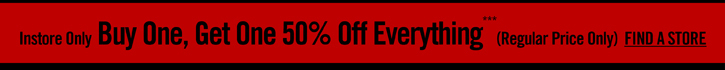 INSTORE ONLY - BUY ONE, GET ONE 50% OFF EVERYTHING***