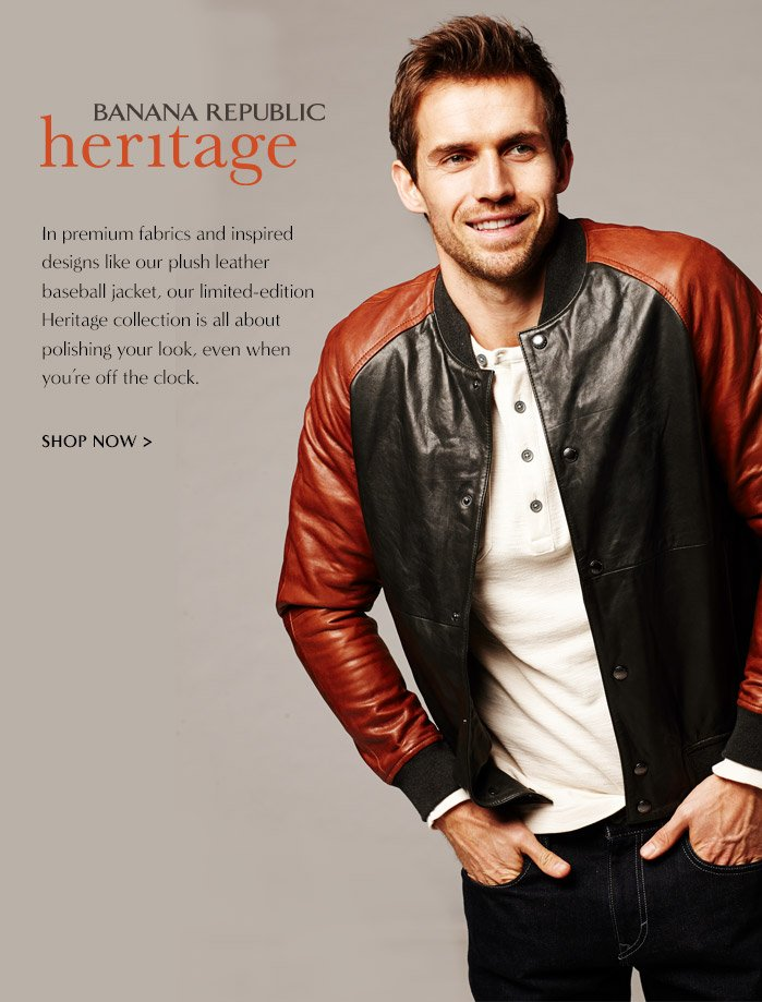 BANANA REPUBLIC heritage   In premium fabrics and inspired designs like our plush leather baseball jacket, our limited-edition Heritage collection is all about polishing your look, even when you're off the clock.   SHOP NOW