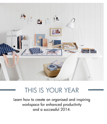 THIS IS YOUR YEAR Learn how to create an organised and inspiring workspace for enhanced productivity and a successful 2014.