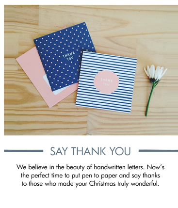 SAY THANK YOU  We believe in the beauty of handwritten letters. Now's the perfect time to put pen to paper and say thanks to those who made your Christmas truly wonderful.