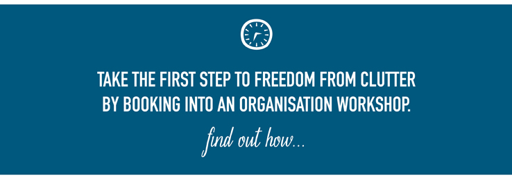 Take the first step to freedom from clutter by booking into an organisation workshop. Find out how.