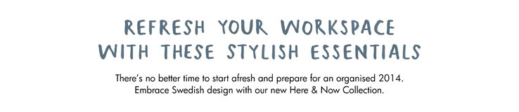 Refresh your workspace with these stylish essentials. There's no better time to start afresh and prepare for an organised 2014. Embrace Swedish design and our new Here & Now Collection.