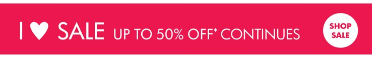I love sale. Up to 50% off* continues. Shop sale.