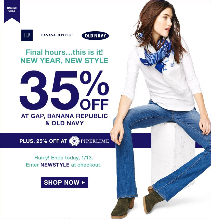 ONLINE ONLY | Final hours...this is it! NEW YEAR, NEW STYLE | 35% OFF AT GAP, BANANA REPUBLIC & OLD NAVY | PLUS, 25% OFF AT PIPERLIME | Hurry! Ends Monday, 1/13. Enter NEWSTYLE at checkout. | SHOP NOW