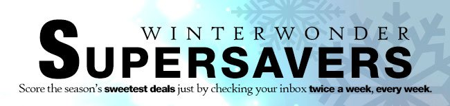 winterwonder supersavers. score the season's sweetest deals just by checking your indox twice a week, every week.