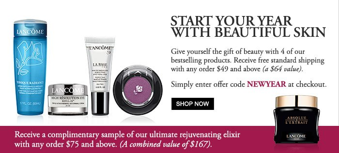 START YOUR YEAR WITH BEAUTIFUL SKIN | Give yourself the gift of beauty with 4 of our bestselling products. Receive free standard shipping with any order $49 and above (a $64 value). | Simply enter offer code NEWYEAR at checkout. | SHOP NOW | LANCÔME | TONIQUE RADIANCE | HIGH RÉSOLUTION EYE | LA BASE PRO | Receive a complimentary sample of our ultimate rejuvenating elixir with any order $75 and above. (A combined value of $167). | LANCÔME | ABSOLUE L'EXTRAIT