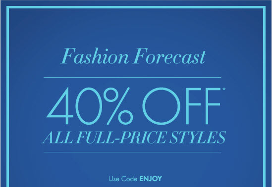 Fashion Forecast        40% OFF*  All Full–Price Styles  Use Code ENJOY