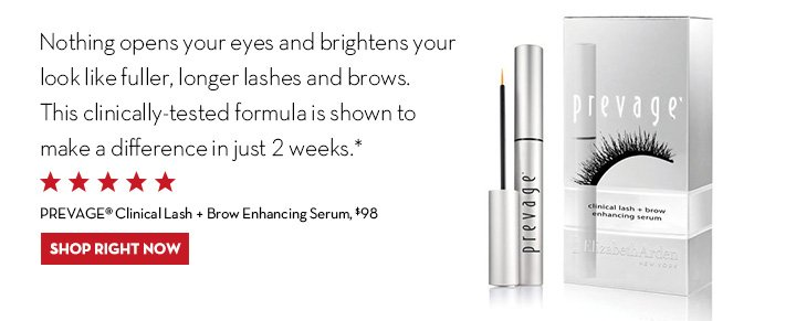 Nothing opens your eyes and brightens your look like fuller, longer lashes and brows. This clinically-tested formula is shown to make a difference in just 2 weeks.* PREVAGE® Clinical Lash + Brow Enhancing Serum, $98. SHOP RIGHT NOW.