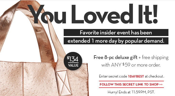 You Loved It! Favorite insider event has been extended 1 more day by popular demand. Free 8-pc deluxe gift + free shipping with ANY $59 or more order. Enter secret code 1DAYBEST at checkout. FOLLOW THIS SECRET LINK TO SHOP. Hurry! Ends at 11:59PM PST.