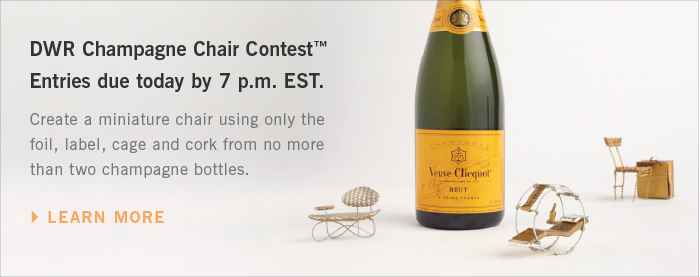 DWR Champagne Chair Contest™ Entries due today by 7 p.m. EST. Create a miniature chair using only the foil, label, cage and cork from no more than two champagne bottles. LEARN MORE