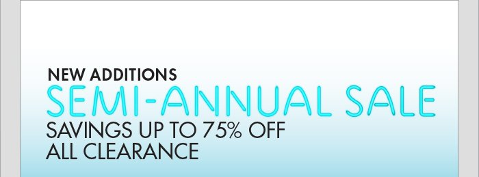 NEW ADDITIONS SEMI -   ANNUAL SALE SAVINGS UP TO 75% OFF ALL CLEARANCE