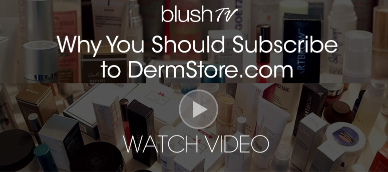 blush TV presentsWhy You Should Subscribe to DermStore.comWatch Video>>