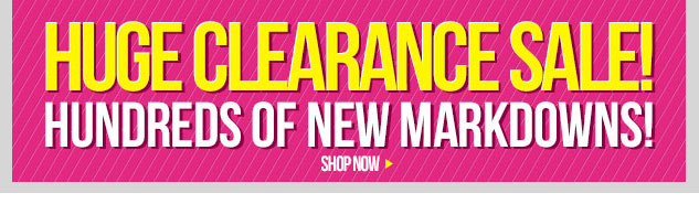 HUGE Clearance Sale! Hundreds of New Markdowns starting at $3! In-Stores and Online! SHOP NOW!