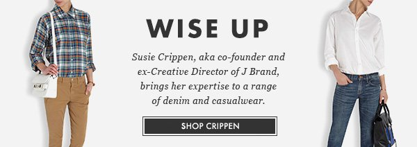 WISE UP. Susie Crippen, aka co-founder and ex-Creative Director of J Brand, brings her expertise to a range of denim and casualwear. SHOP CRIPPEN