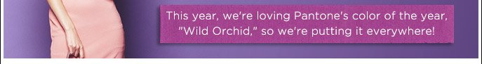 This year, we're loving Pantone's color of the year, 'Wild Orchid', so we're putting it everywhere!