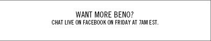 Want more Beno? Chat Live on Facebook on Friday at 7am EST.