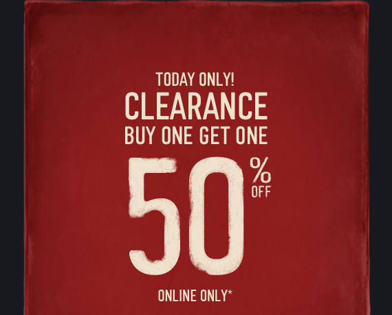 TODAY ONLY! CLEARANCE BUY ONE  GET ONE 50% OFF ONLINE ONLY*