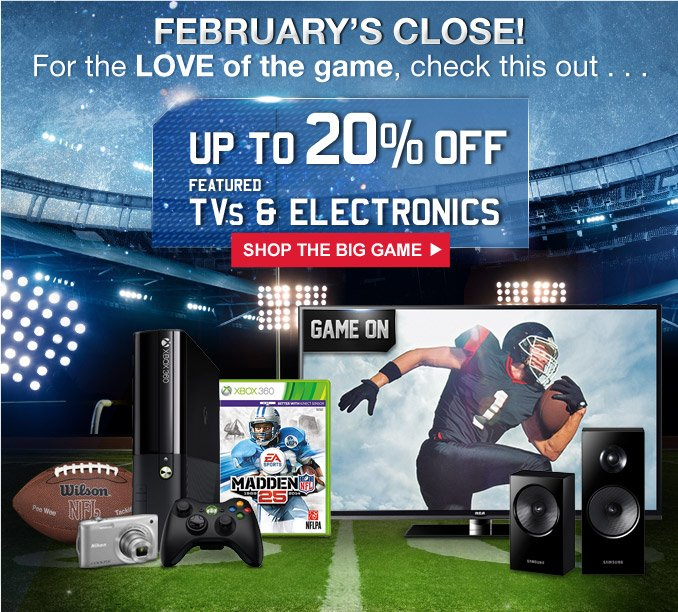 FEBRUARY'S CLOSE! | For the LOVE of the game, check this out... | UP TO 20% OFF FEATURED TVs & ELECTRONICS | SHOP THE BIG GAME