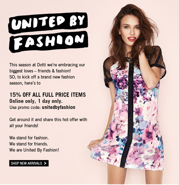 United By Fashion. This season at Dotti we're embracing our biggest loves - friends and fashion! SO, to kick off a brand new fashion season, here's to 15% Off All Full Price Items. Online only, 1 day only. Use promo code: unitedbyfashion     Get around it and share this hot offer with all your friends! We stand for fashion. We stand for friends. We are United By Fashion! Shop New Arrivals