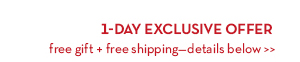 1-DAY EXCLUSIVE OFFER. Free gift + free shipping—details below.