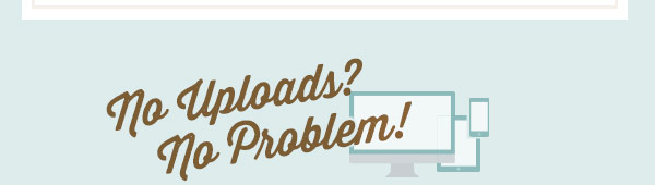 No Uploads? No Problem!
