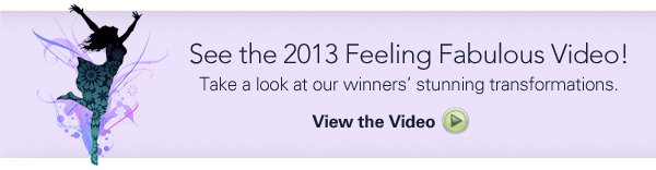 See the 2013 Feeling Fabulous Video! Take a look at out winners' stunning transformations. View the Video