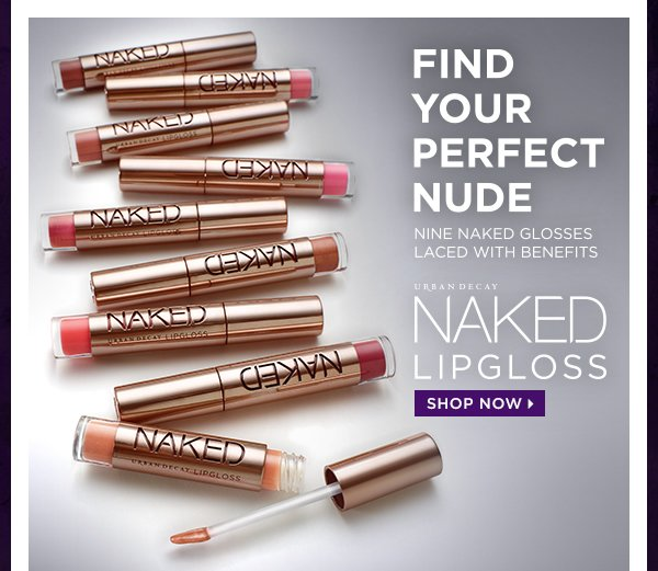 Find your perfect nude. Nine Naked glosses laced with benefits. Naked Lipgloss. Shop now >