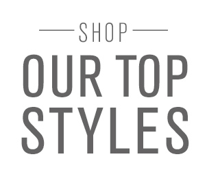 SHOP OUR TOP STYLES