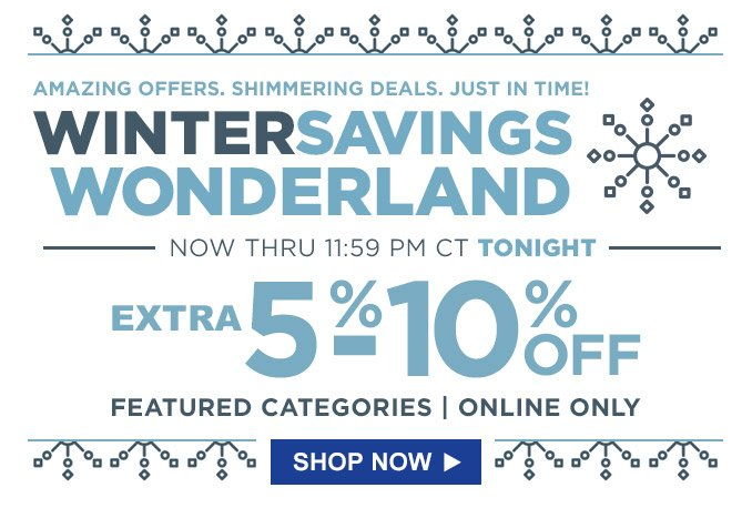Amazing offers. Shimmering deals. Just in time! | WinterSavings Wonderland | Now thru 11:59 PM CT tonight | Extra 5%-10% off featured categories | Online only | Shop Now
