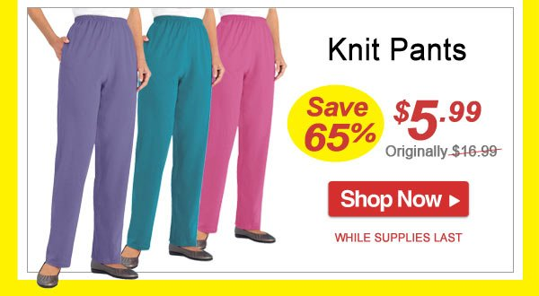 Save 65% - Knit Pants - Now Only $5.99 - Shop Now >>