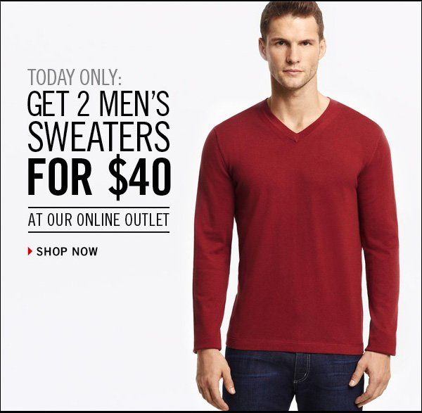 TODAY ONLY: GET 2 MEN'S SWEATERS FOR $40 AT OUR ONLINE OUTLET  › SHOP NOW