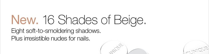 New. 16 Shades of Beige. Eight soft-to-smoldering shadows. Plus irresistible nudes for nails.