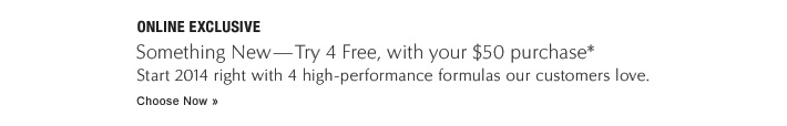 Something New—Try 4 Free, with your $50 purchase Start 2014 right with 4 high-performance formulas our customers love. Choose Now