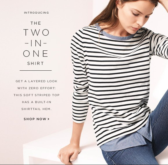 INTRODUCING  THE  TWO -IN- ONE SHIRT  GET A LAYEREDLOOK  WITH ZERO EFFORT:  THIS SOFT STRIPED TOP  HAS A BUILT-IN SHIRTTAIL HEM.  SHOP NOW
